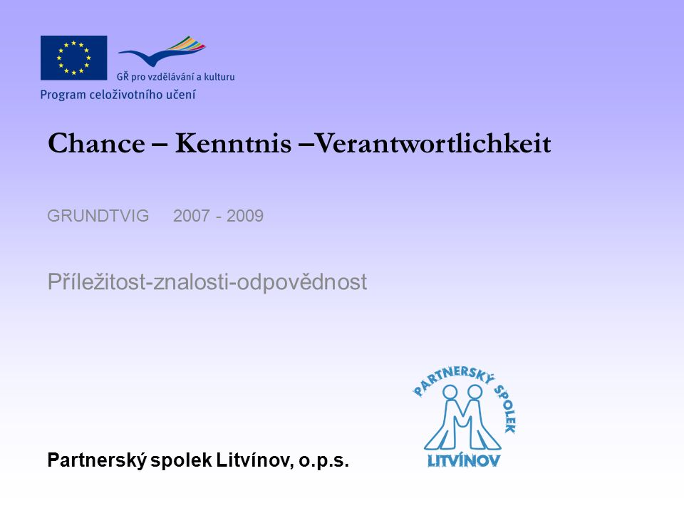 GRUNDTVIG 2007 - 2009 Příležitost-znalosti-odpovědnost Partnerský spolek Litvínov, o.p.s.