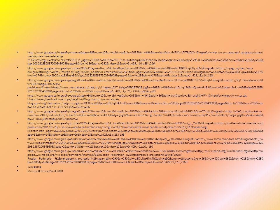 http://www.google.cz/imgres q=moskva&start=65&num=10&um=1&hl=cs&biw=1033&bih=494&tbm=isch&tbnid=7JCtVc7iTSzDCM:&imgrefurl=http://www.cestovani.cz/zajezdy/rusko/ metropole-moskva-letecky- 216752/&imgurl=http://i.ck.cz/f/2919/11.jpg&w=1000&h=813&ei=7llDUNX1JIaxtAanqYG4AQ&zoom=1&iact=hc&vpx=436&vpy=179&dur=1859&hovh=202&hovw=249&tx=136&ty=160& sig=103252952557200849609&page=6&tbnh=156&tbnw=192&ndsp=13&ved=1t:429,r:10,s:65,i:216 http://www.google.cz/imgres q=Lichten%C5%A1tejnsko&um=1&hl=cs&sa=N&biw=1033&bih=494&tbm=isch&tbnid=hQ8COuq73JywEM:&imgrefurl=http://myego.cz/item/kam- emigrovat&imgurl=http://myego.cz/img/284/01_obrazky/Lichtenstein%252520final.jpg&w=500&h=300&ei=AVtDUNDxGcTDswainYHoDg&zoom=1&iact=hc&vpx=588&vpy=4&dur=167& hovh=174&hovw=290&tx=159&ty=92&sig=103252952557200849609&page=1&tbnh=115&tbnw=175&start=0&ndsp=11&ved=1t:429,r:9,s:0,i:128 http://www.google.cz/imgres q=belgie&start=78&num=10&um=1&hl=cs&biw=1033&bih=494&addh=36&tbm=isch&tbnid=tQNGnNS7Mo8UqM:&imgrefurl=http://styl.maxizabava.cz/st yl/1037/belgie-kralovstvi- pozitkaru/&imgurl=http://www.maxizabava.cz/data/styl/images/1037_belgie08%287%29.jpg&w=648&h=486&ei=u1tDUIq1F43mtQbokoHoBA&zoom=1&iact=rc&dur=486&sig=1032529 52557200849609&page=7&tbnh=139&tbnw=205&ndsp=13&ved=1t:429,r:4,s:78,i:237&tx=90&ty=83 http://www.google.cz/imgres q=belgie&start=64&num=10&um=1&hl=cs&biw=1033&bih=494&addh=36&tbm=isch&tbnid=u5JjhUcgNSKrFM:&imgrefurl=http://www.expat- blog.com/en/destination/europe/belgium/&imgurl=http://www.expat- blog.com/img/destination/belgium.jpg&w=300&h=228&ei=u1tDUIq1F43mtQbokoHoBA&zoom=1&iact=rc&dur=538&sig=103252952557200849609&page=6&tbnh=135&tbnw=205&nds p=14&ved=1t:429,r:11,s:64,i:213&tx=159&ty=86 http://www.google.cz/imgres q=belgie&start=12&num=10&um=1&hl=cs&biw=1033&bih=494&addh=36&tbm=isch&tbnid=7dH2k2OpmCThzM:&imgrefurl=http://s240.photobucket.co m/albums/ff17/watisdittoch/%3Faction%3Dview%26current%3Dbelgie.jpg%26newest%3D1&imgurl=http://i240.photobucket.com/albums/ff17/watisdittoch/be