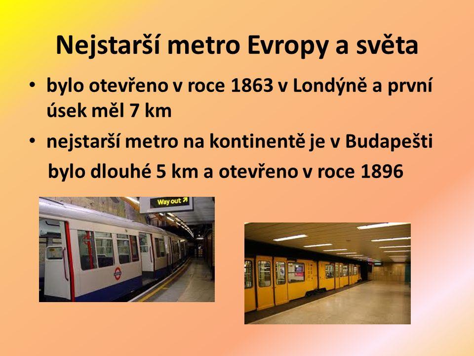 Nejstarší metro Evropy a světa bylo otevřeno v roce 1863 v Londýně a první úsek měl 7 km nejstarší metro na kontinentě je v Budapešti bylo dlouhé 5 km a otevřeno v roce 1896