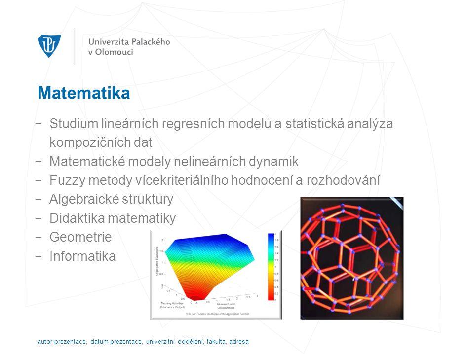 Matematika −Studium lineárních regresních modelů a statistická analýza kompozičních dat −Matematické modely nelineárních dynamik −Fuzzy metody vícekriteriálního hodnocení a rozhodování −Algebraické struktury −Didaktika matematiky −Geometrie −Informatika autor prezentace, datum prezentace, univerzitní oddělení, fakulta, adresa