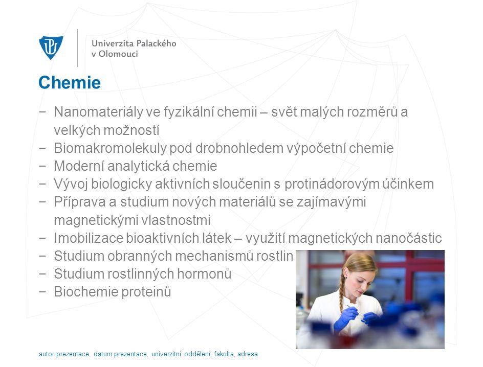 Chemie −Nanomateriály ve fyzikální chemii – svět malých rozměrů a velkých možností −Biomakromolekuly pod drobnohledem výpočetní chemie −Moderní analytická chemie −Vývoj biologicky aktivních sloučenin s protinádorovým účinkem −Příprava a studium nových materiálů se zajímavými magnetickými vlastnostmi −Imobilizace bioaktivních látek – využití magnetických nanočástic −Studium obranných mechanismů rostlin −Studium rostlinných hormonů −Biochemie proteinů autor prezentace, datum prezentace, univerzitní oddělení, fakulta, adresa
