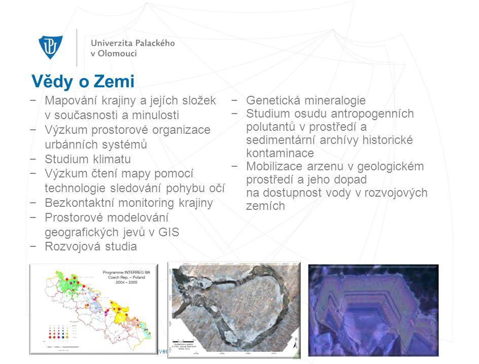 Vědy o Zemi −Mapování krajiny a jejích složek v současnosti a minulosti −Výzkum prostorové organizace urbánních systémů −Studium klimatu −Výzkum čtení mapy pomocí technologie sledování pohybu očí −Bezkontaktní monitoring krajiny −Prostorové modelování geografických jevů v GIS −Rozvojová studia −Genetická mineralogie −Studium osudu antropogenních polutantů v prostředí a sedimentární archívy historické kontaminace −Mobilizace arzenu v geologickém prostředí a jeho dopad na dostupnost vody v rozvojových zemích autor prezentace, datum prezentace, univerzitní oddělení, fakulta, adresa