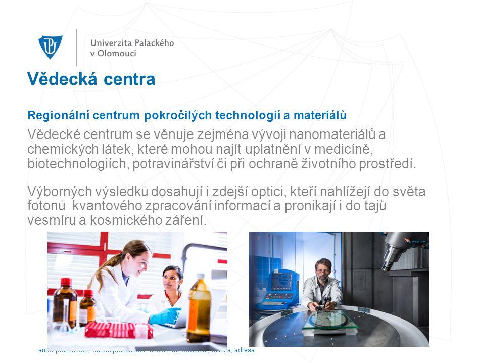 Vědecká centra Regionální centrum pokročilých technologií a materiálů Vědecké centrum se věnuje zejména vývoji nanomateriálů a chemických látek, které mohou najít uplatnění v medicíně, biotechnologiích, potravinářství či při ochraně životního prostředí.