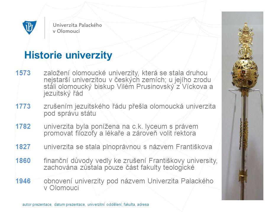 Historie univerzity autor prezentace, datum prezentace, univerzitní oddělení, fakulta, adresa 1573 založení olomoucké univerzity, která se stala druhou nejstarší univerzitou v českých zemích; u jejího zrodu stáli olomoucký biskup Vilém Prusinovský z Víckova a jezuitský řád 1773 zrušením jezuitského řádu přešla olomoucká univerzita pod správu státu 1782 univerzita byla ponížena na c.k.