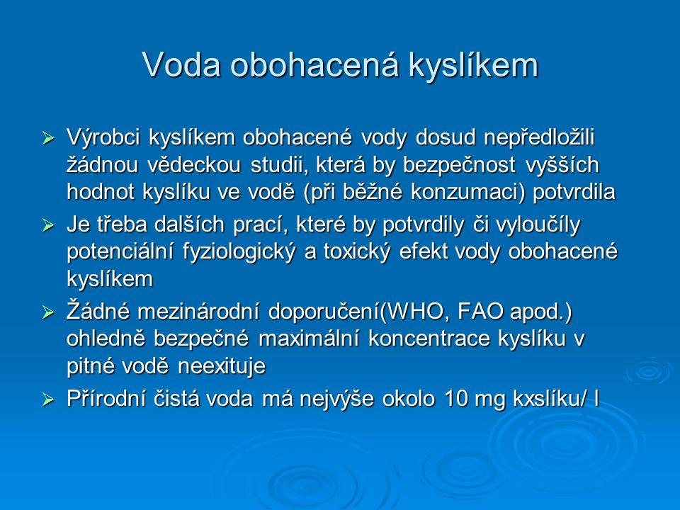 Voda obohacená kyslíkem  Výrobci kyslíkem obohacené vody dosud nepředložili žádnou vědeckou studii, která by bezpečnost vyšších hodnot kyslíku ve vodě (při běžné konzumaci) potvrdila  Je třeba dalších prací, které by potvrdily či vyloučíly potenciální fyziologický a toxický efekt vody obohacené kyslíkem  Žádné mezinárodní doporučení(WHO, FAO apod.) ohledně bezpečné maximální koncentrace kyslíku v pitné vodě neexituje  Přírodní čistá voda má nejvýše okolo 10 mg kxslíku/ l