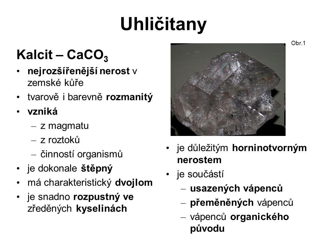 Uhličitany Kalcit – CaCO 3 nejrozšířenější nerost v zemské kůře tvarově i barevně rozmanitý vzniká – z magmatu – z roztoků – činností organismů je dokonale štěpný má charakteristický dvojlom je snadno rozpustný ve zředěných kyselinách Obr.1 je důležitým horninotvorným nerostem je součástí – usazených vápenců – přeměněných vápenců – vápenců organického původu
