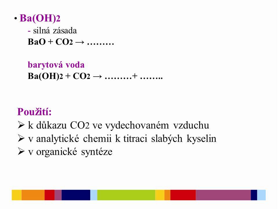 Ba(OH) 2 - silná zásada BaO + CO 2 → ……… barytová voda Ba(OH) 2 + CO 2 → ………+ ……..