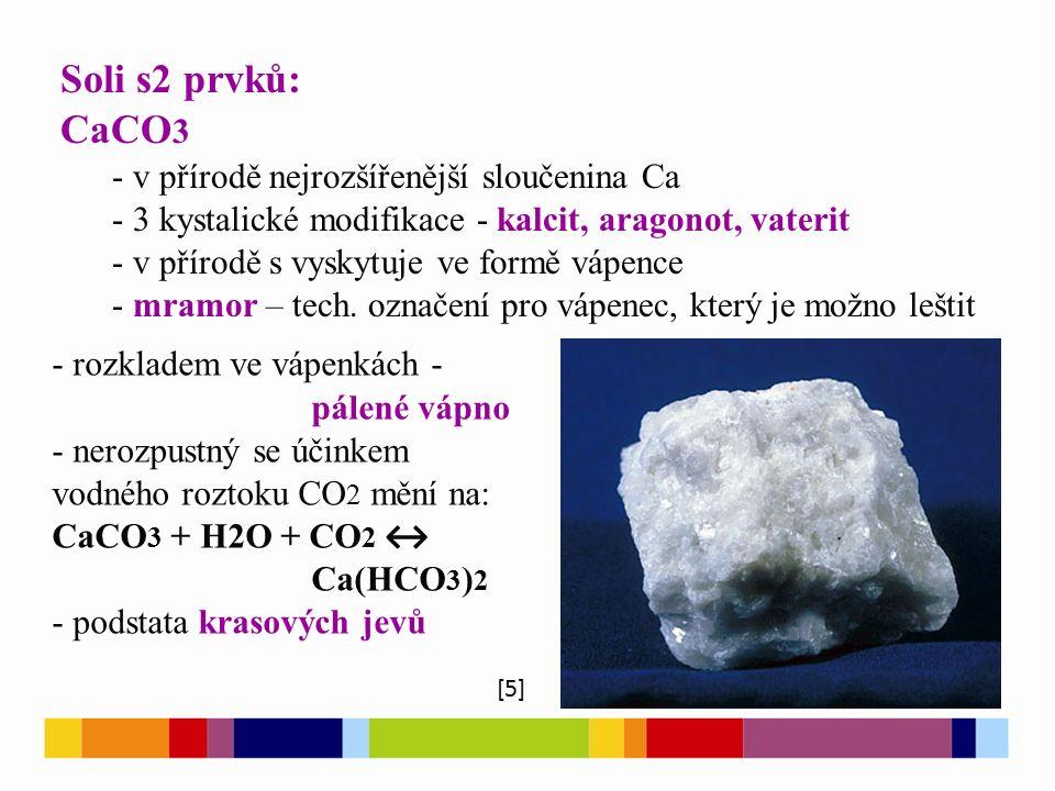 Soli s2 prvků: CaCO 3 - v přírodě nejrozšířenější sloučenina Ca - 3 kystalické modifikace - kalcit, aragonot, vaterit - v přírodě s vyskytuje ve formě vápence - mramor – tech.
