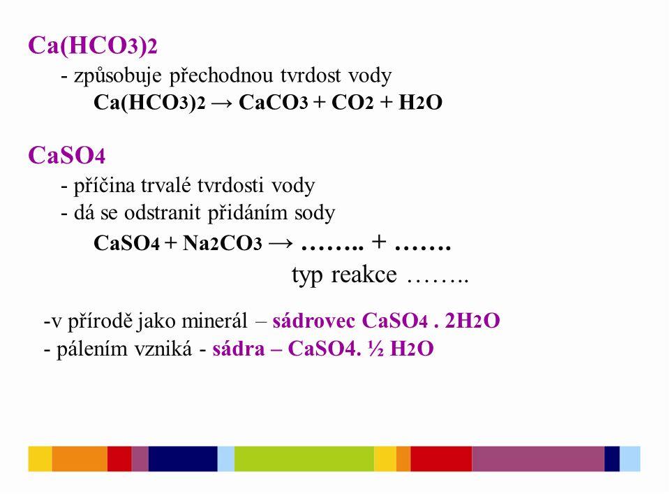 Ca(HCO 3 ) 2 - způsobuje přechodnou tvrdost vody Ca(HCO 3 ) 2 → CaCO 3 + CO 2 + H 2 O CaSO 4 - příčina trvalé tvrdosti vody - dá se odstranit přidáním sody CaSO 4 + Na 2 CO 3 → ……..