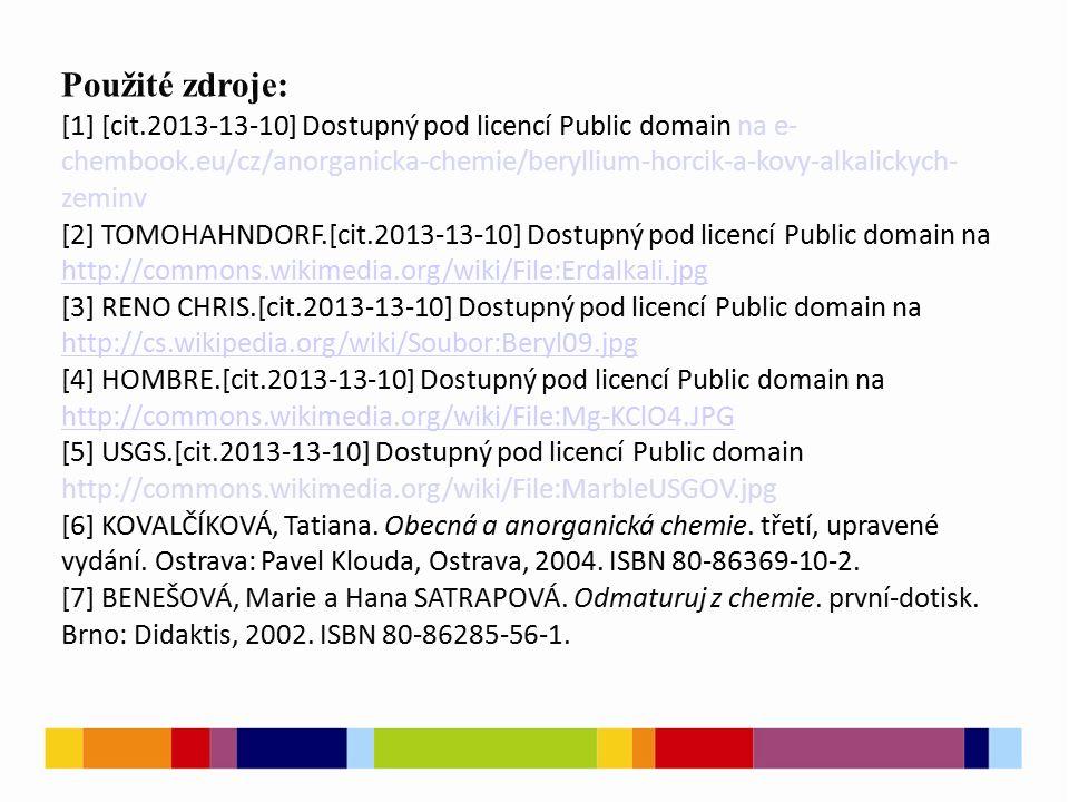 Použité zdroje: [1] [cit.2013-13-10] Dostupný pod licencí Public domain na e- chembook.eu/cz/anorganicka-chemie/beryllium-horcik-a-kovy-alkalickych- zeminv [2] TOMOHAHNDORF.[cit.2013-13-10] Dostupný pod licencí Public domain na http://commons.wikimedia.org/wiki/File:Erdalkali.jpg http://commons.wikimedia.org/wiki/File:Erdalkali.jpg [3] RENO CHRIS.[cit.2013-13-10] Dostupný pod licencí Public domain na http://cs.wikipedia.org/wiki/Soubor:Beryl09.jpg http://cs.wikipedia.org/wiki/Soubor:Beryl09.jpg [4] HOMBRE.[cit.2013-13-10] Dostupný pod licencí Public domain na http://commons.wikimedia.org/wiki/File:Mg-KClO4.JPG http://commons.wikimedia.org/wiki/File:Mg-KClO4.JPG [5] USGS.[cit.2013-13-10] Dostupný pod licencí Public domain http://commons.wikimedia.org/wiki/File:MarbleUSGOV.jpg [6] KOVALČÍKOVÁ, Tatiana.