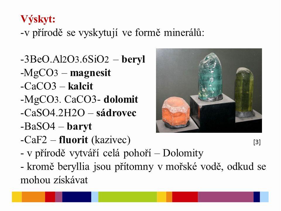 Výskyt: -v přírodě se vyskytují ve formě minerálů: -3BeO.Al 2 O 3.6SiO 2 – beryl -MgCO 3 – magnesit -CaCO3 – kalcit -MgCO 3.