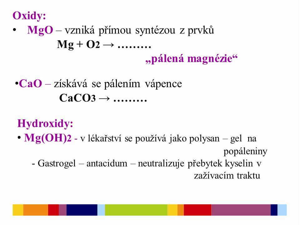 """Oxidy: MgO – vzniká přímou syntézou z prvků Mg + O 2 → ……… """"pálená magnézie CaO – získává se pálením vápence CaCO 3 → ……… Hydroxidy: Mg(OH) 2 - v lékařství se používá jako polysan – gel na popáleniny - Gastrogel – antacidum – neutralizuje přebytek kyselin v zažívacím traktu"""