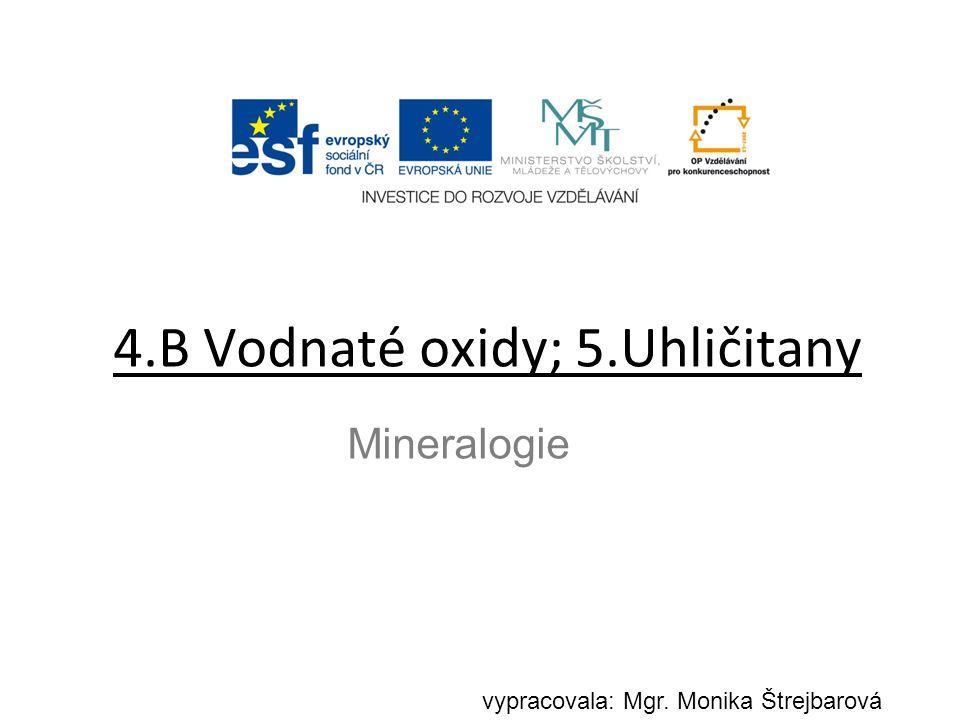 4.B Vodnaté oxidy; 5.Uhličitany Mineralogie vypracovala: Mgr. Monika Štrejbarová