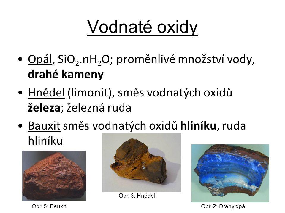 Vodnaté oxidy Opál, SiO 2.nH 2 O; proměnlivé množství vody, drahé kameny Hnědel (limonit), směs vodnatých oxidů železa; železná ruda Bauxit směs vodnatých oxidů hliníku, ruda hliníku Obr.