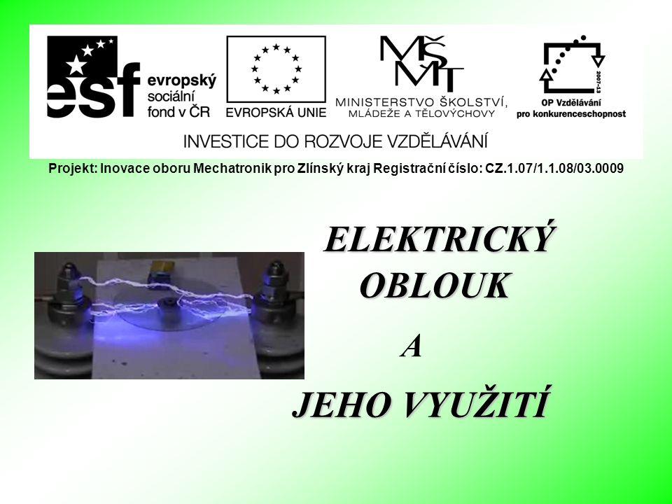 ELEKTRICKÝ OBLOUK JEHO VYUŽITÍ A Projekt: Inovace oboru Mechatronik pro Zlínský kraj Registrační číslo: CZ.1.07/1.1.08/03.0009