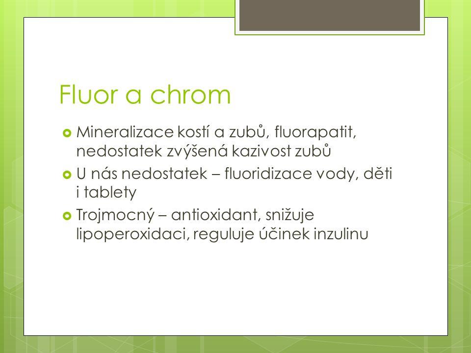 Fluor a chrom  Mineralizace kostí a zubů, fluorapatit, nedostatek zvýšená kazivost zubů  U nás nedostatek – fluoridizace vody, děti i tablety  Troj