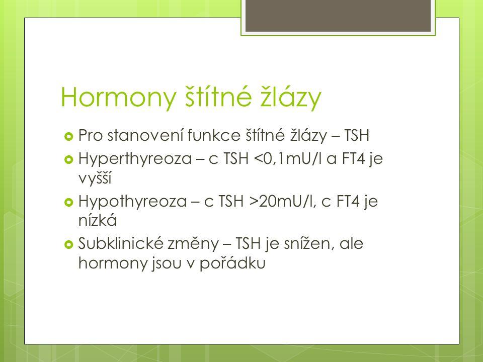 Hormony štítné žlázy  Pro stanovení funkce štítné žlázy – TSH  Hyperthyreoza – c TSH <0,1mU/l a FT4 je vyšší  Hypothyreoza – c TSH >20mU/l, c FT4 j
