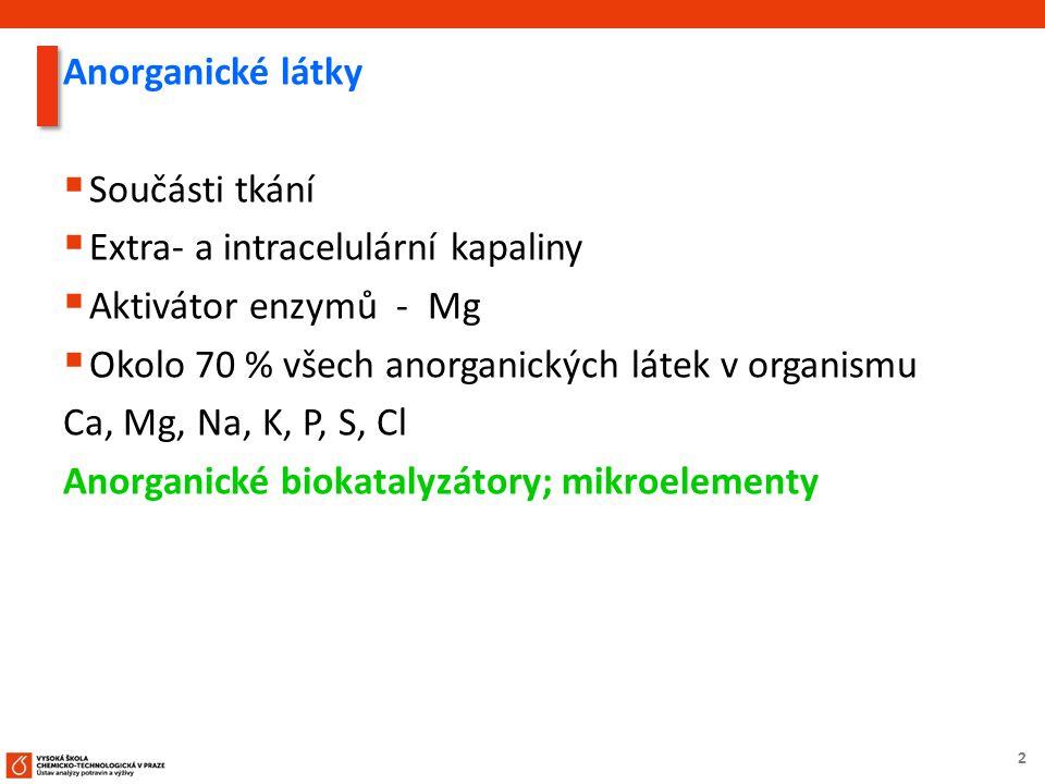 2 Anorganické látky  Součásti tkání  Extra- a intracelulární kapaliny  Aktivátor enzymů - Mg  Okolo 70 % všech anorganických látek v organismu Ca, Mg, Na, K, P, S, Cl Anorganické biokatalyzátory; mikroelementy