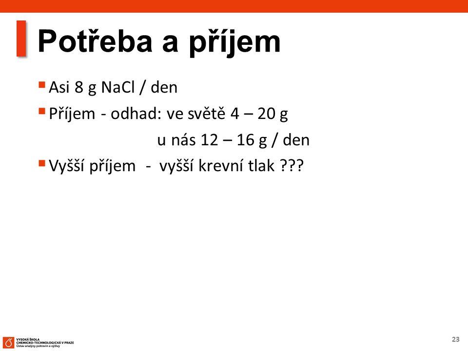 23 Potřeba a příjem  Asi 8 g NaCl / den  Příjem - odhad: ve světě 4 – 20 g u nás 12 – 16 g / den  Vyšší příjem - vyšší krevní tlak ???