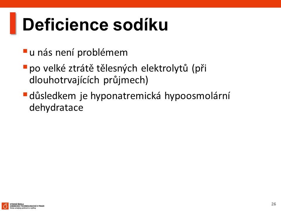 26 Deficience sodíku  u nás není problémem  po velké ztrátě tělesných elektrolytů (při dlouhotrvajících průjmech)  důsledkem je hyponatremická hypoosmolární dehydratace