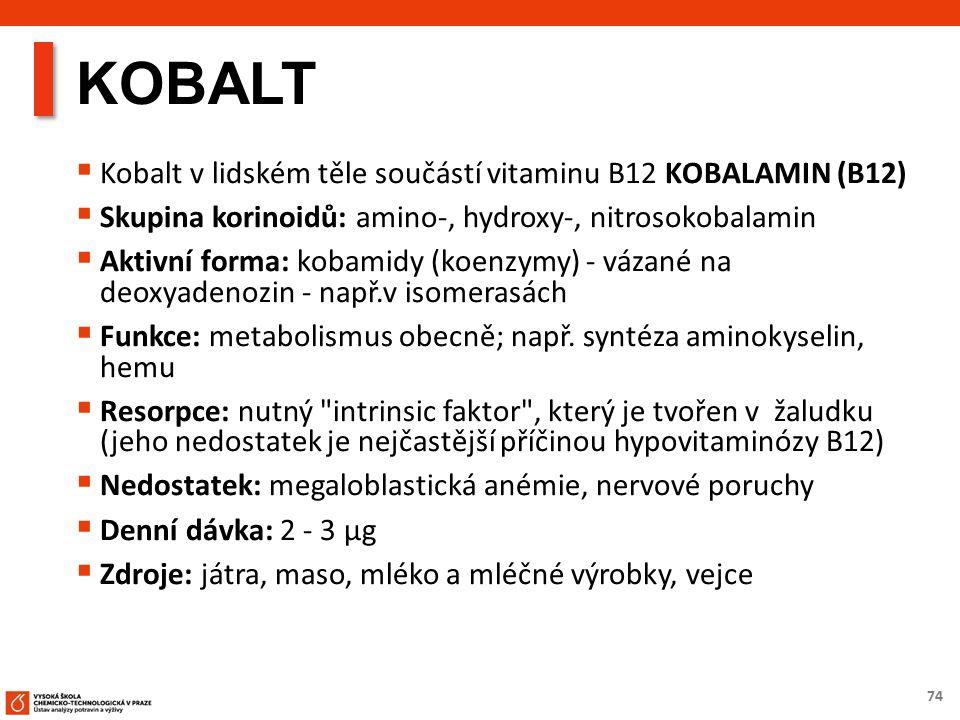 74 KOBALT  Kobalt v lidském těle součástí vitaminu B12 KOBALAMIN (B12)  Skupina korinoidů: amino-, hydroxy-, nitrosokobalamin  Aktivní forma: kobamidy (koenzymy) - vázané na deoxyadenozin - např.v isomerasách  Funkce: metabolismus obecně; např.
