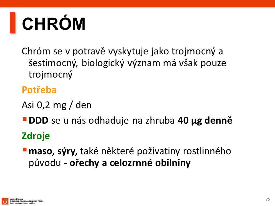 75 CHRÓM Chróm se v potravě vyskytuje jako trojmocný a šestimocný, biologický význam má však pouze trojmocný Potřeba Asi 0,2 mg / den  DDD se u nás odhaduje na zhruba 40 µg denně Zdroje  maso, sýry, také některé poživatiny rostlinného původu - ořechy a celozrnné obilniny