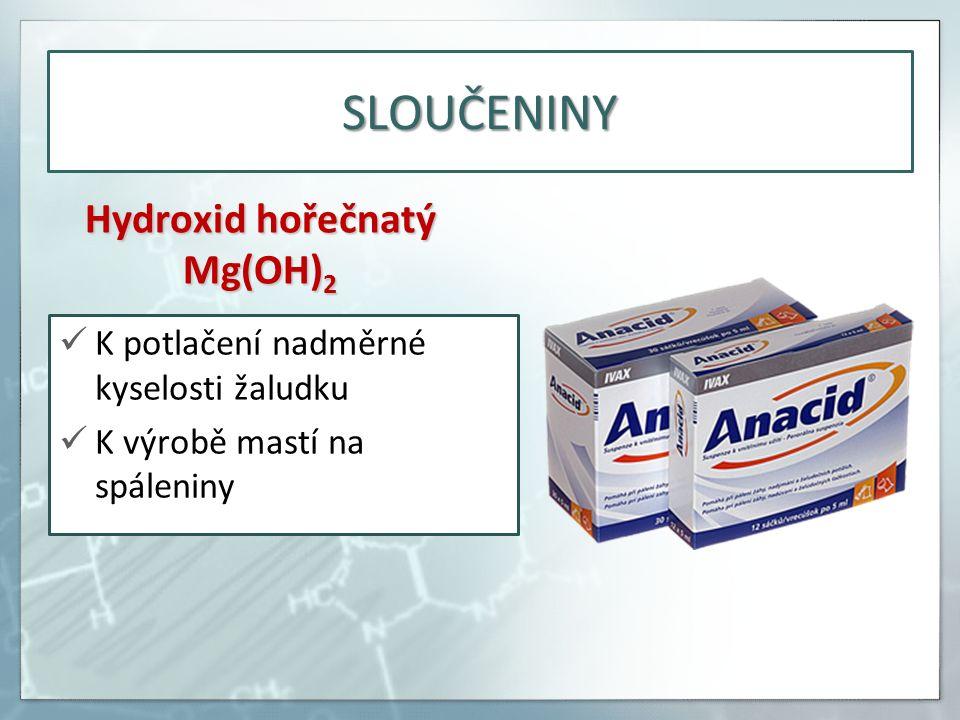 SLOUČENINY Hydroxid hořečnatý Mg(OH) 2 K potlačení nadměrné kyselosti žaludku K výrobě mastí na spáleniny