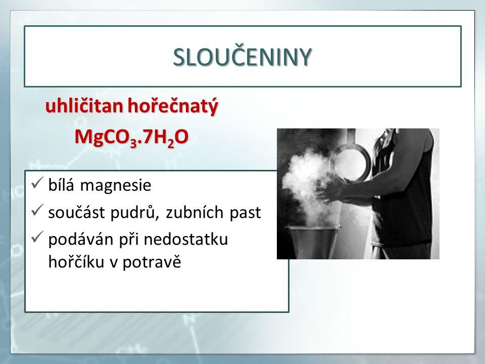 SLOUČENINY uhličitan hořečnatý MgCO 3.7H 2 O bílá magnesie součást pudrů, zubních past podáván při nedostatku hořčíku v potravě