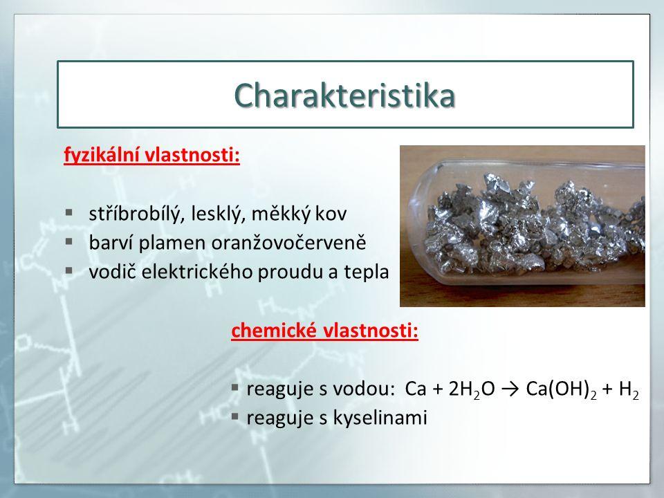 Charakteristika fyzikální vlastnosti:  stříbrobílý, lesklý, měkký kov  barví plamen oranžovočerveně  vodič elektrického proudu a tepla chemické vlastnosti:  reaguje s vodou: Ca + 2H 2 O → Ca(OH) 2 + H 2  reaguje s kyselinami