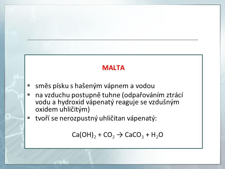 MALTA  směs písku s hašeným vápnem a vodou  na vzduchu postupně tuhne (odpařováním ztrácí vodu a hydroxid vápenatý reaguje se vzdušným oxidem uhličitým)  tvoří se nerozpustný uhličitan vápenatý: Ca(OH) 2 + CO 2 → CaCO 3 + H 2 O