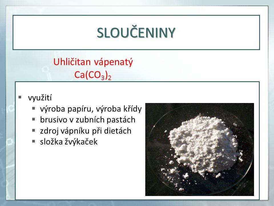  využití  výroba papíru, výroba křídy  brusivo v zubních pastách  zdroj vápníku při dietách  složka žvýkaček Uhličitan vápenatý Ca(CO 3 ) 2 SLOUČENINY