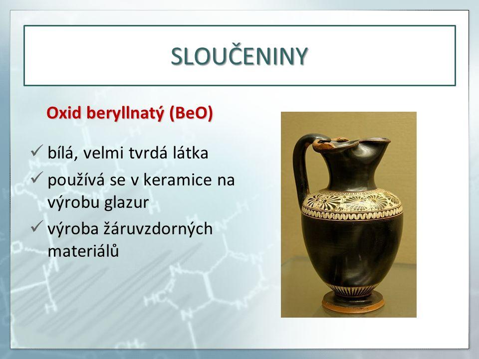 SLOUČENINY Oxid beryllnatý (BeO) bílá, velmi tvrdá látka používá se v keramice na výrobu glazur výroba žáruvzdorných materiálů
