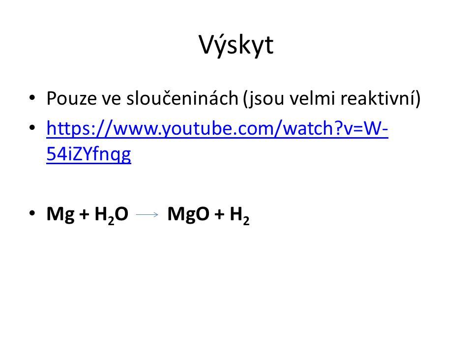 Výskyt Pouze ve sloučeninách (jsou velmi reaktivní) https://www.youtube.com/watch?v=W- 54iZYfnqg https://www.youtube.com/watch?v=W- 54iZYfnqg Mg + H 2 O MgO + H 2