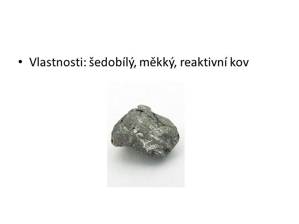 Vlastnosti: šedobílý, měkký, reaktivní kov