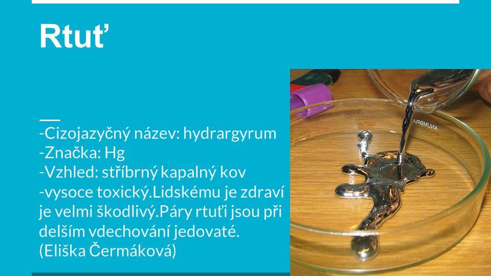 Rtuť -Cizojazy č ný název: hydrargyrum -Zna č ka: Hg -Vzhled: st ř íbrný kapalný kov -vysoce toxický.Lidskému je zdraví je velmi škodlivý.Páry rtu ť i jsou p ř i delším vdechování jedovaté.