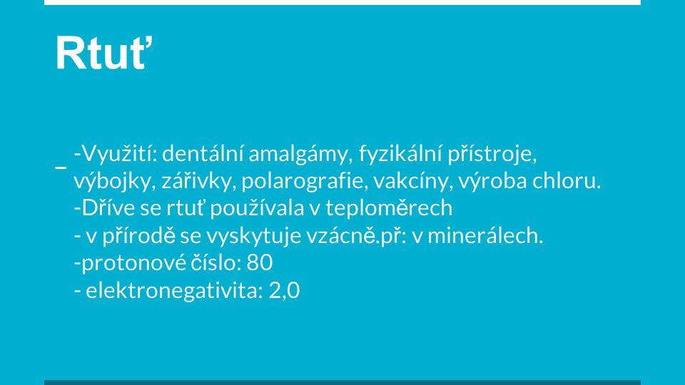 Rtuť -Využití: dentální amalgámy, fyzikální p ř ístroje, výbojky, zá ř ivky, polarografie, vakcíny, výroba chloru.