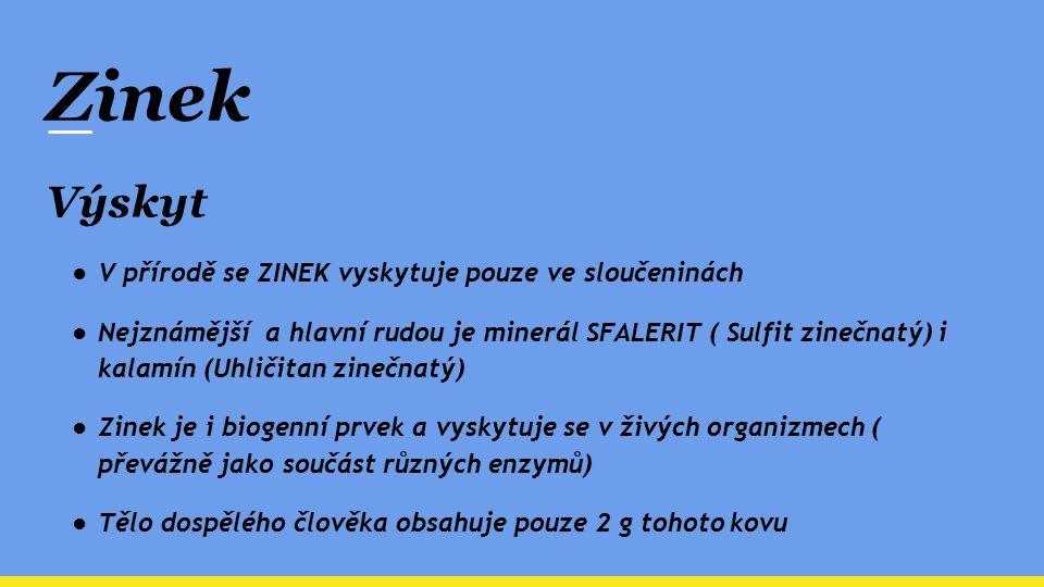 Zinek Výskyt ●V přírodě se ZINEK vyskytuje pouze ve sloučeninách ●Nejznámější a hlavní rudou je minerál SFALERIT ( Sulfit zinečnatý) i kalamín (Uhliči