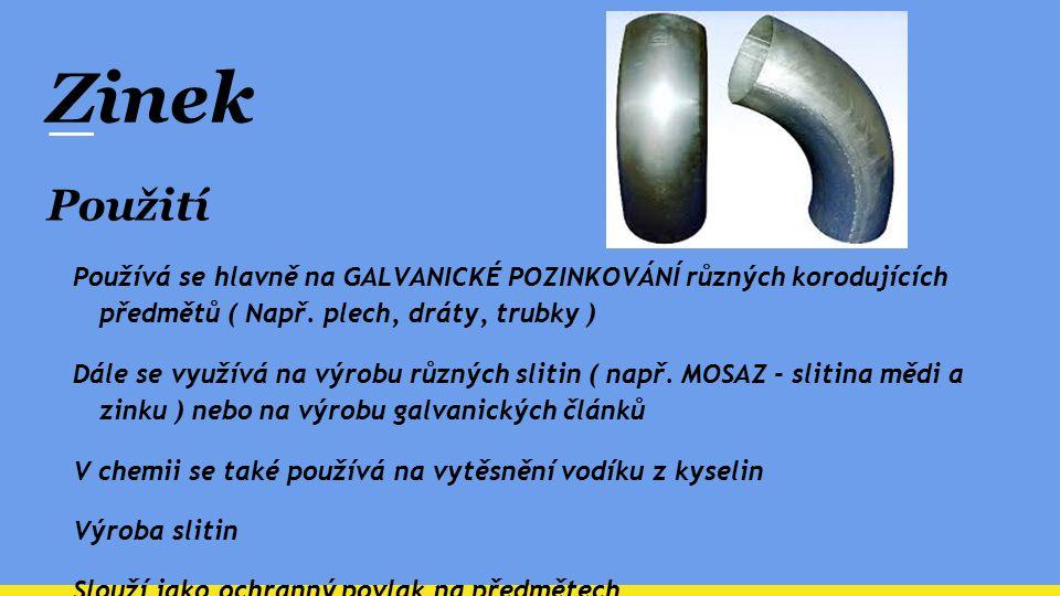 Zinek Použití Používá se hlavně na GALVANICKÉ POZINKOVÁNÍ různých korodujících předmětů ( Např. plech, dráty, trubky ) Dále se využívá na výrobu různý