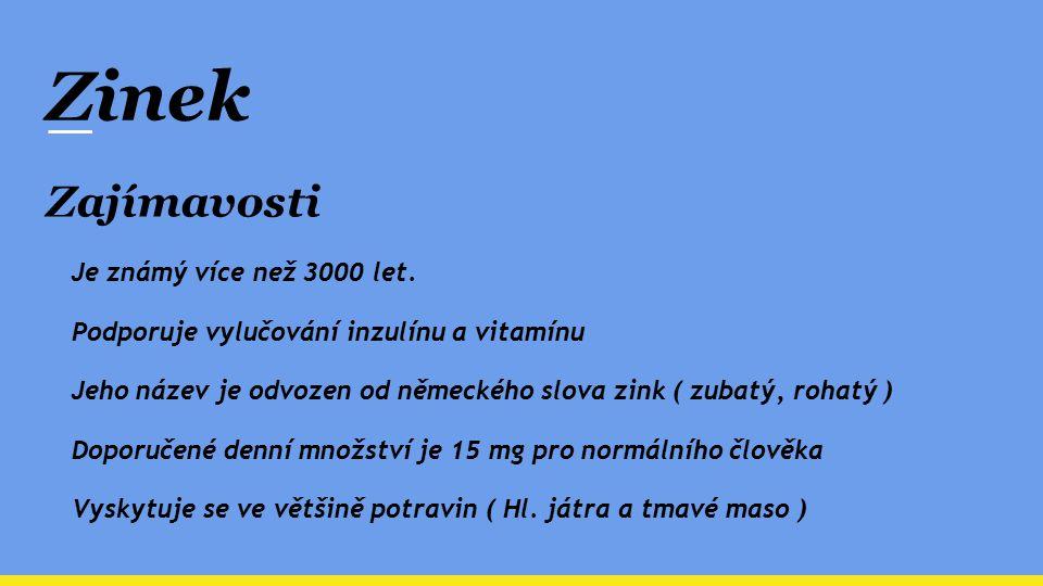 Zinek Zajímavosti Je známý více než 3000 let. Podporuje vylučování inzulínu a vitamínu Jeho název je odvozen od německého slova zink ( zubatý, rohatý