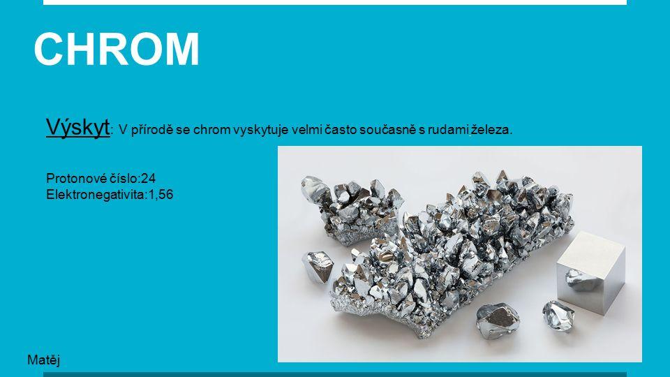 Protonové číslo: 24 Elektronegativita: 1,56 CHROM Výskyt : V přírodě se chrom vyskytuje velmi často současně s rudami železa.