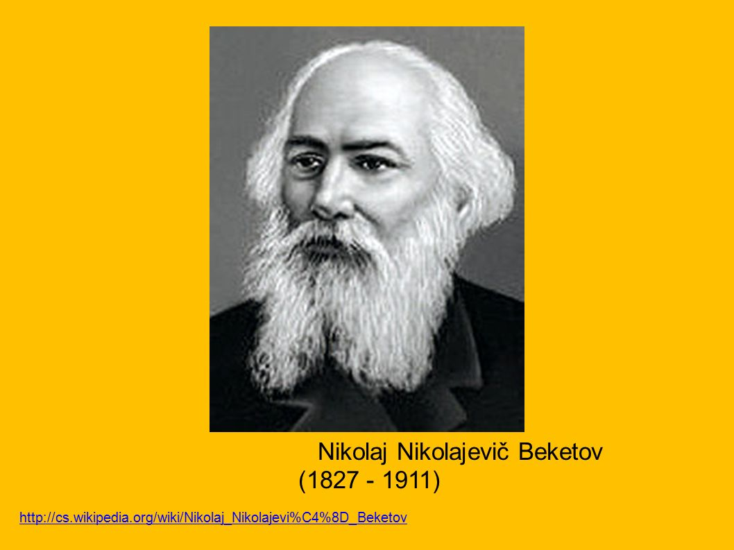 Nikolaj Nikolajevič Beketov (1827 - 1911) http://cs.wikipedia.org/wiki/Nikolaj_Nikolajevi%C4%8D_Beketov