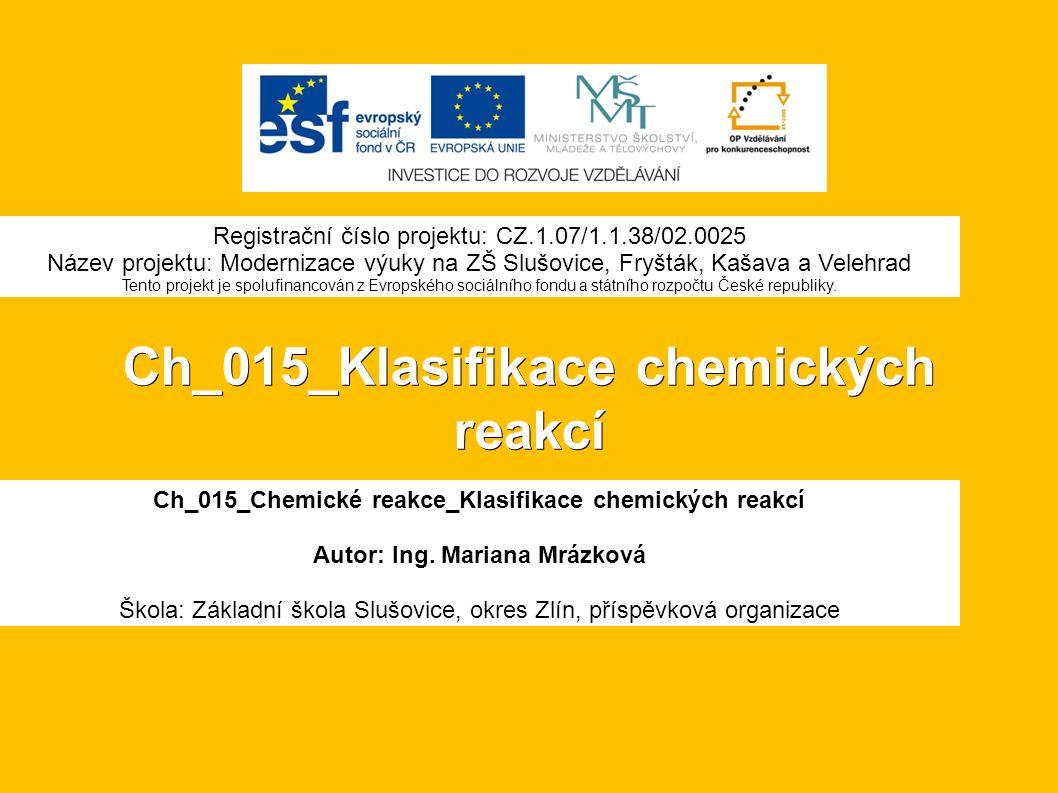 Ch_015_Klasifikace chemických reakcí Ch_015_Chemické reakce_Klasifikace chemických reakcí Autor: Ing.