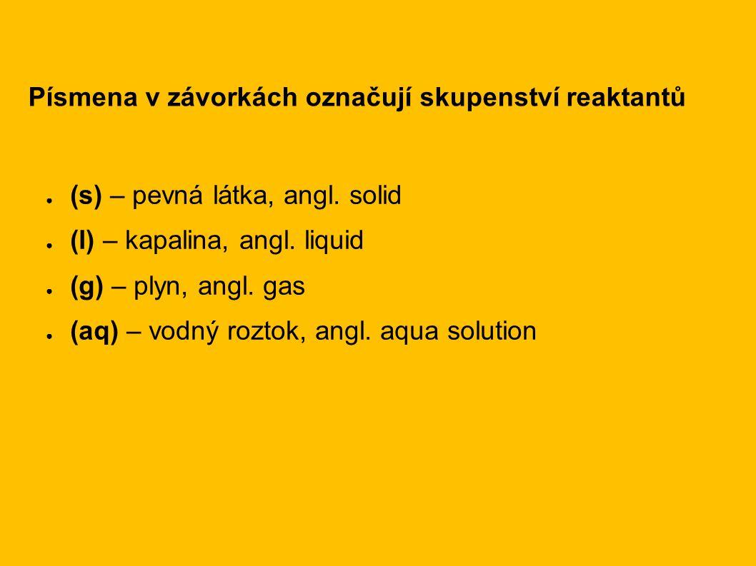 ● (s) – pevná látka, angl. solid ● (l) – kapalina, angl. liquid ● (g) – plyn, angl. gas ● (aq) – vodný roztok, angl. aqua solution Písmena v závorkách