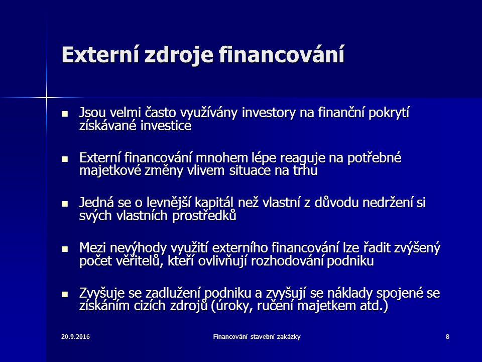 20.9.2016Financování stavební zakázky8 Externí zdroje financování Jsou velmi často využívány investory na finanční pokrytí získávané investice Jsou velmi často využívány investory na finanční pokrytí získávané investice Externí financování mnohem lépe reaguje na potřebné majetkové změny vlivem situace na trhu Externí financování mnohem lépe reaguje na potřebné majetkové změny vlivem situace na trhu Jedná se o levnější kapitál než vlastní z důvodu nedržení si svých vlastních prostředků Jedná se o levnější kapitál než vlastní z důvodu nedržení si svých vlastních prostředků Mezi nevýhody využití externího financování lze řadit zvýšený počet věřitelů, kteří ovlivňují rozhodování podniku Mezi nevýhody využití externího financování lze řadit zvýšený počet věřitelů, kteří ovlivňují rozhodování podniku Zvyšuje se zadlužení podniku a zvyšují se náklady spojené se získáním cizích zdrojů (úroky, ručení majetkem atd.) Zvyšuje se zadlužení podniku a zvyšují se náklady spojené se získáním cizích zdrojů (úroky, ručení majetkem atd.)