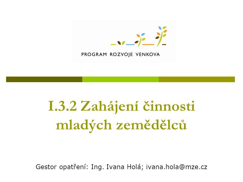 I.3.2 Zahájení činnosti mladých zemědělců Gestor opatření: Ing. Ivana Holá; ivana.hola@mze.cz