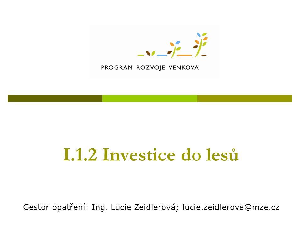 I.1.2 Investice do lesů Gestor opatření: Ing. Lucie Zeidlerová; lucie.zeidlerova@mze.cz