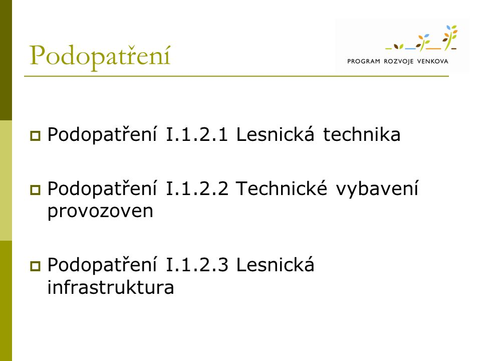Podopatření  Podopatření I.1.2.1 Lesnická technika  Podopatření I.1.2.2 Technické vybavení provozoven  Podopatření I.1.2.3 Lesnická infrastruktura