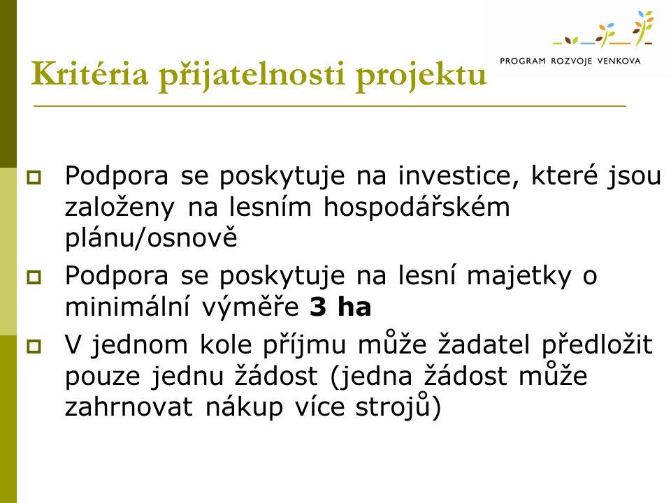 Kritéria přijatelnosti projektu  Podpora se poskytuje na investice, které jsou založeny na lesním hospodářském plánu/osnově  Podpora se poskytuje na lesní majetky o minimální výměře 3 ha  V jednom kole příjmu může žadatel předložit pouze jednu žádost (jedna žádost může zahrnovat nákup více strojů)