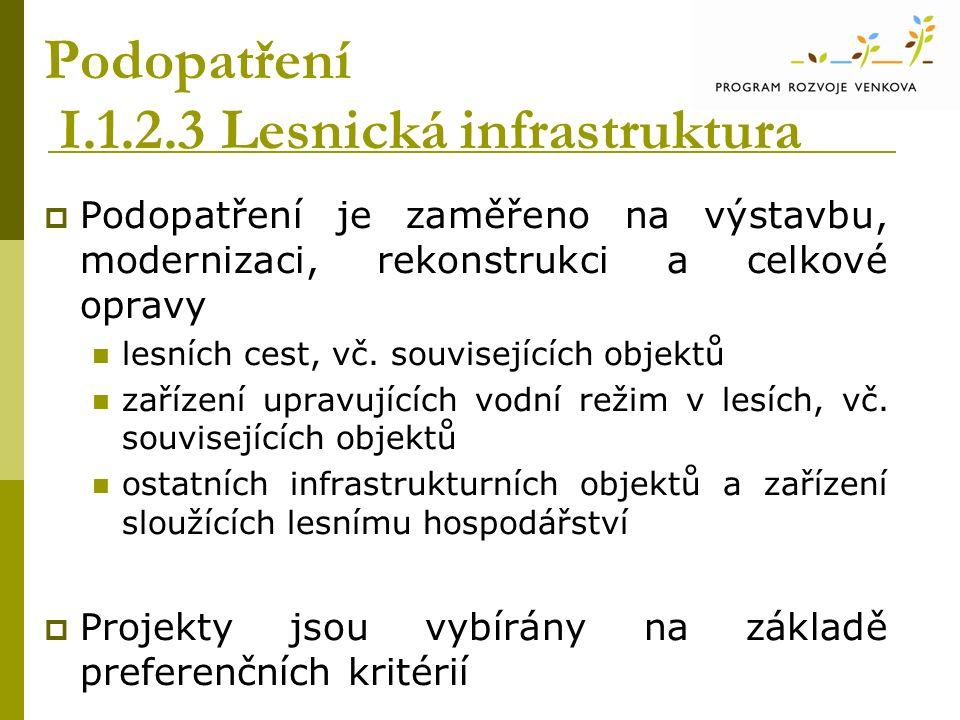 Podopatření I.1.2.3 Lesnická infrastruktura  Podopatření je zaměřeno na výstavbu, modernizaci, rekonstrukci a celkové opravy lesních cest, vč.