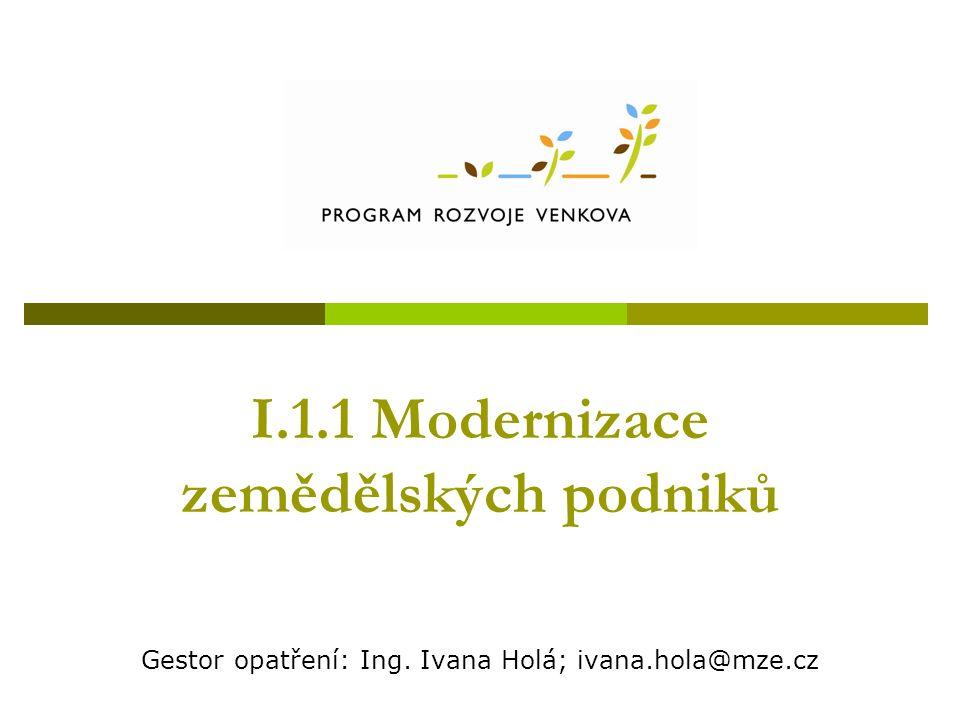 I.1.1 Modernizace zemědělských podniků Gestor opatření: Ing. Ivana Holá; ivana.hola@mze.cz